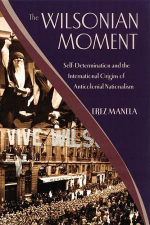 The Wilsonian Moment_ Self-Determination and the International Origins of Anticolonial Nationalism (Oxford Studies in International History)
