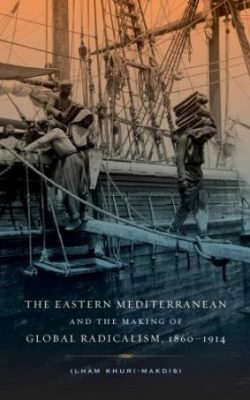 Book cover of The Eastern Mediterranean and the Making of Global Radicalism, 1860-1914 by Ilham Khuri-Makdisi