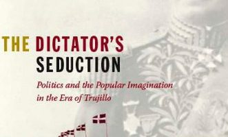 The Dictator's Seduction: Politics and the Popular Imagination in the Era of Trujillo by Lauren Derby (2009)