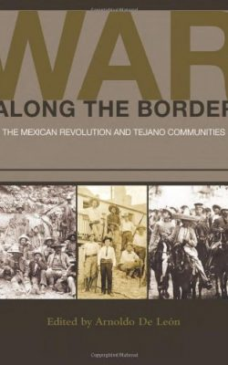 Book cover of War Along the Border: The Mexican Revolution and Tejano Communities edited by Arnoldo De León