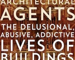 Architectural Agents: The Delusional, Abusive, Addictive Lives of Buildings, by Annabel Jane Wharton (2015)