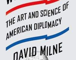 Worldmaking: The Art and Science of American Diplomacy, by David Milne (2015)