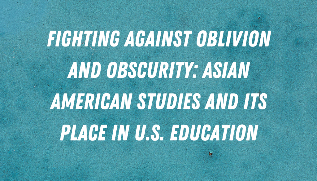 Fighting against Oblivion and Obscurity: Asian American Studies and its Place in U.S. Education