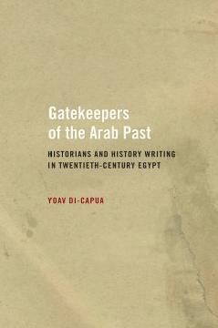 Gatekeepers of the Arab Past- Historians and History Writing in Twentieth-Century Egypt