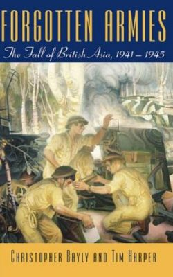 Book cover of Forgotten Armies: The Fall of British Asia, 1941-1945 by Christopher Bayly and Tim Harper