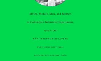 Dulcinea in the Factory: Myths, Morals, Men, and Women in Colombia's Industrial Experiment, 1905–1960 by Ann Farnsworth-Alvear (2000)