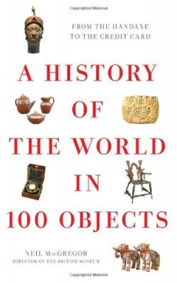 Book cover of A History of the World in 100 Objects: From the Handaxe to the Credit Card by Neil MacGregor