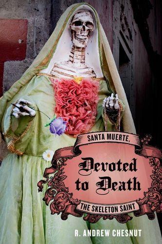 Devoted to Death: Santa Muerte, the Skeleton Saint by R  Andrew