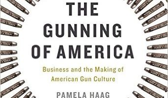 The Gunning of America: Business and the Making of American Gun Culture, by Pamela Haag (2016)