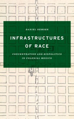 Book cover of Infrastructures of Race: Concentration and Biopolitics in Colonial Mexico by Daniel Nemser