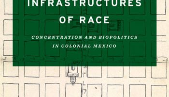 Infrastructures of Race: Concentration and Biopolitics in Colonial Mexico by Daniel Nemser (2017)