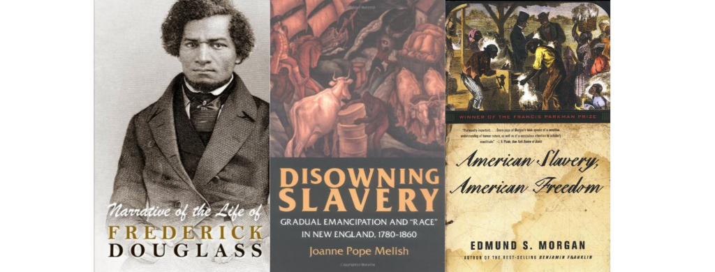 """Book covers for """"Narrative of the Life of Frederick Douglass"""", """"Disowning Slavery: Gradual Emancipation and Race in New England, 1780-1860"""", and """"American Slavery, American Freedom: The Ordeal of Colonial Virginia"""""""