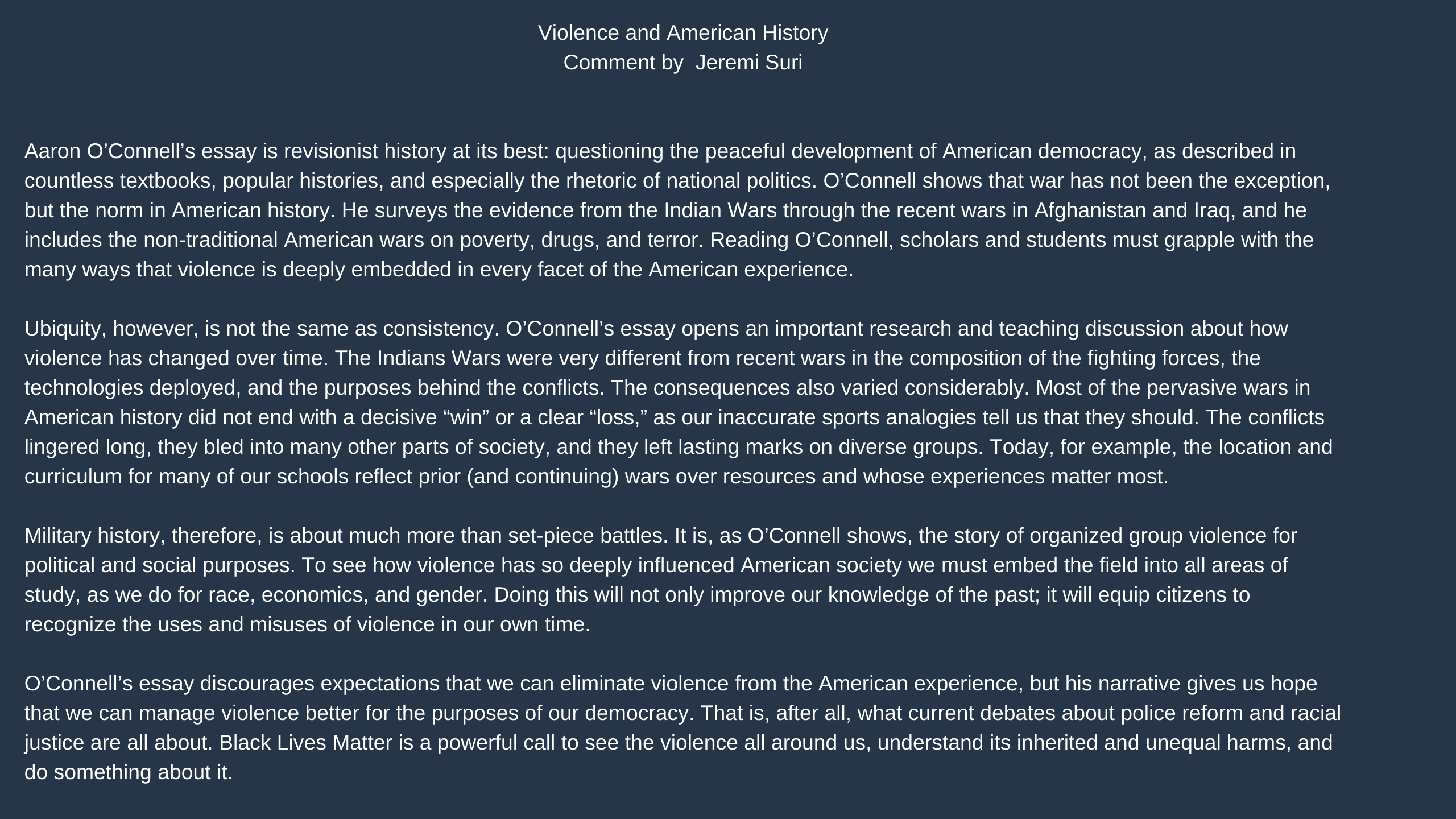 """Violence and American History   Jeremi Suri                  Aaron O'Connell's essay is revisionist history at its best: questioning the peaceful development of American democracy, as described in countless textbooks, popular histories, and especially the rhetoric of national politics. O'Connell shows that war has not been the exception, but the norm in American history. He surveys the evidence from the Indian Wars through the recent wars in Afghanistan and Iraq, and he includes the non-traditional American wars on poverty, drugs, and terror. Reading O'Connell, scholars and students must grapple with the many ways that violence is deeply embedded in every facet of the American experience.               Ubiquity, however, is not the same as consistency. O'Connell's essay opens an important research and teaching discussion about how violence has changed over time. The Indians Wars were very different from recent wars in the composition of the fighting forces, the technologies deployed, and the purposes behind the conflicts. The consequences also varied considerably. Most of the pervasive wars in American history did not end with a decisive """"win"""" or a clear """"loss,"""" as our inaccurate sports analogies tell us that they should. The conflicts lingered long, they bled into many other parts of society, and they left lasting marks on diverse groups. Today, for example, the location and curriculum for many of our schools reflect prior (and continuing) wars over resources and whose experiences matter most.                Military history, therefore, is about much more than set-piece battles. It is, as O'Connell shows, the story of organized group violence for political and social purposes. To see how violence has so deeply influenced American society we must embed the field into all areas of study, as we do for race, economics, and gender. Doing this will not only improve our knowledge of the past; it will equip citizens to recognize the uses and misuses of violence in our own """