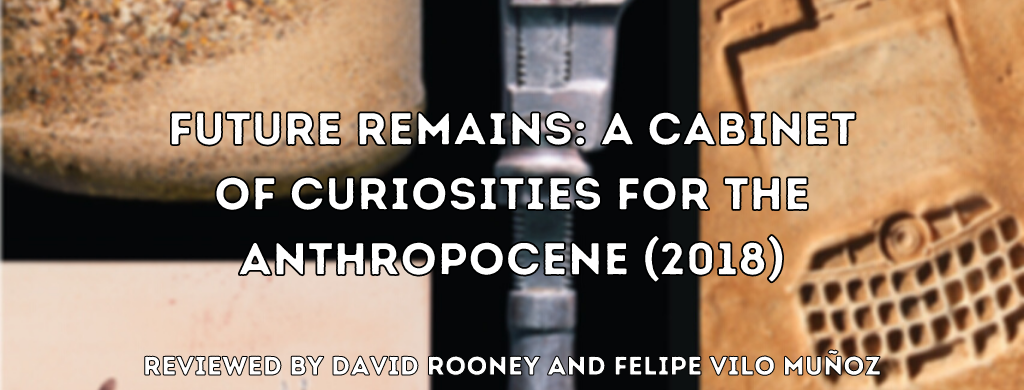 Future Remains: A Cabinet of Curiosities for the Anthropocene. Reviewed by David Rooney and Felipe Vilo Muñoz