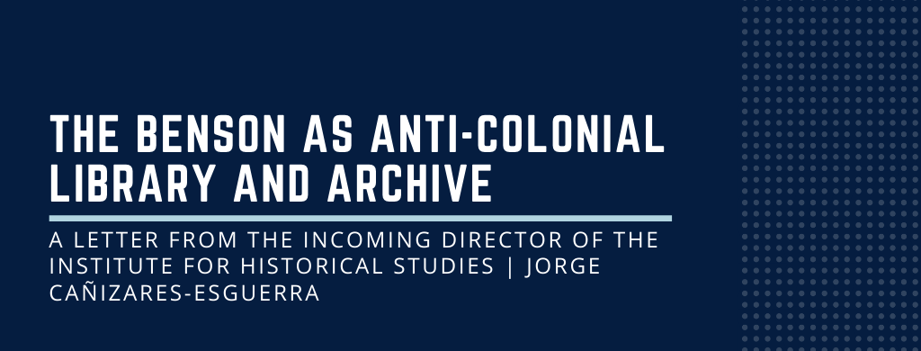 The Benson as Anti-colonial Library and Archive: A letter from the Incoming Director of the Institute for Historical Studies