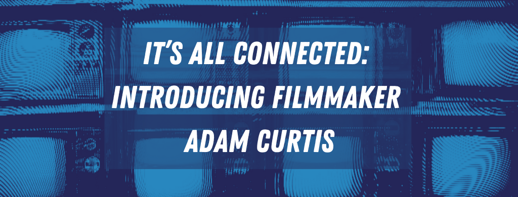 It's all Connected: Introducing Filmmaker Adam Curtis
