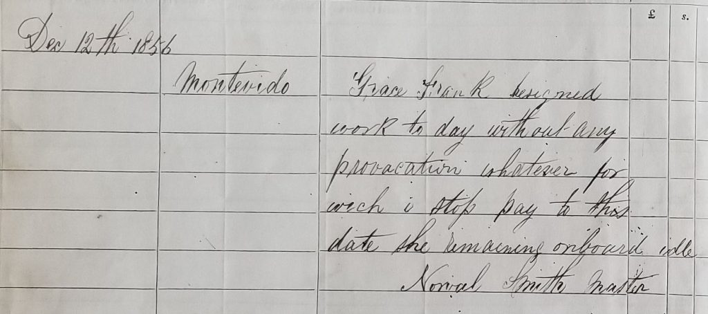 "Log of the Birdie. ""Dec 12th 1856, Montevideo, Grace Frank resigned work today without any provocation whatever for which I stop pay to this date she remaining onboard idle"