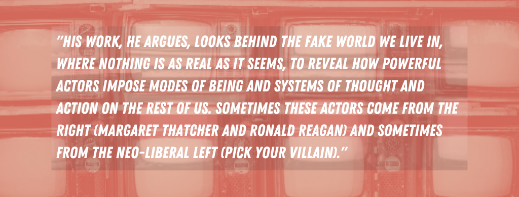 His work, he argues, looks behind the fake world we live in, where nothing is as real as it seems, to reveal how powerful actors impose modes of being and systems of thought and action on the rest of us. Sometimes these actors come from the right (Margaret Thatcher and Ronald Reagan) and sometimes from the neo-liberal Left (pick your villain).