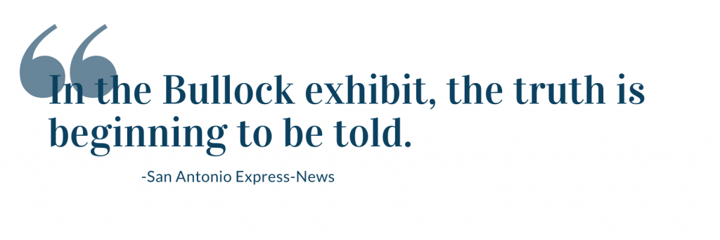 In the Bullock exhibit, the truth is beginning to be told. -San Antonio Express News