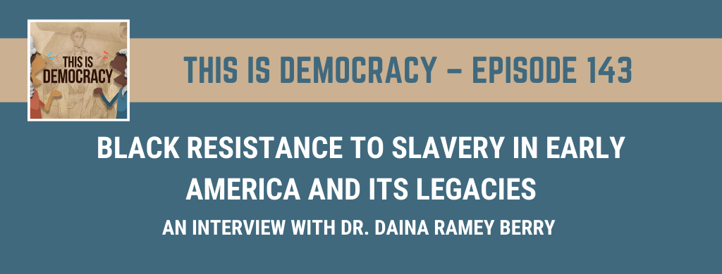 This is Democracy – Black Resistance to Slavery in Early America and its Legacies: An Interview with Dr. Daina Ramey Berry