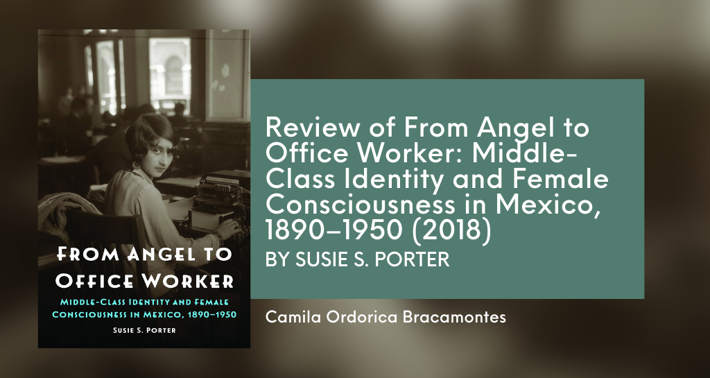 Review of From Angel to Office Worker: Middle-Class Identity and Female Consciousness in Mexico, 1890-1950 by Susie S. Porter (2018)
