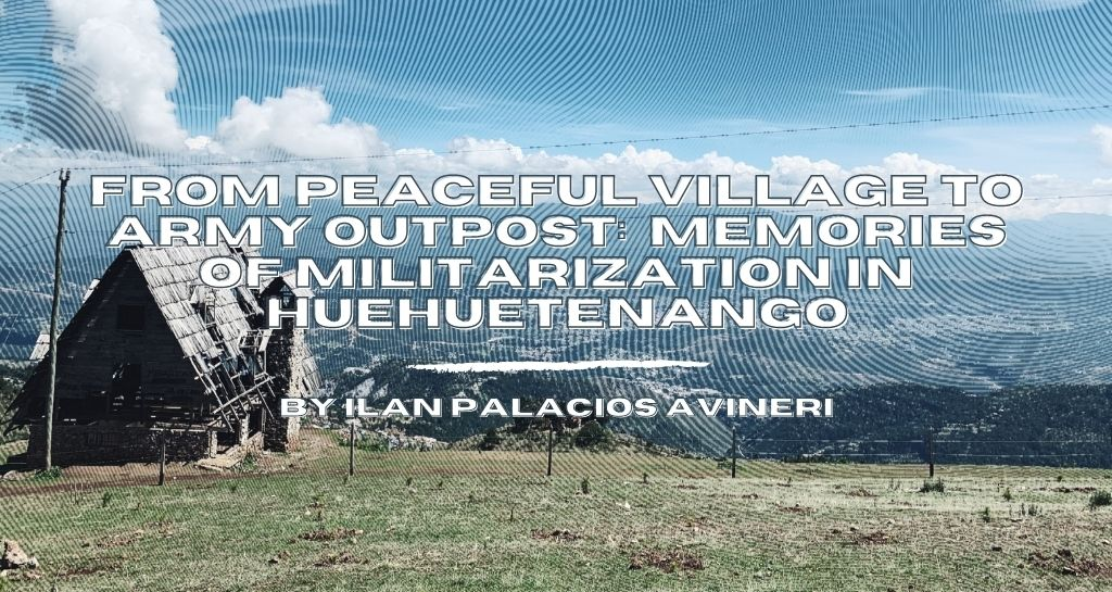 From Peaceful Village to Army Outpost: Memories of Militarization in Huehuetenango