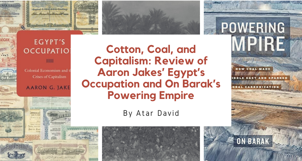 Cotton, Coal, and Capitalism:  Review of Aaron Jakes' Egypt's Occupation and On Barak's Powering Empire