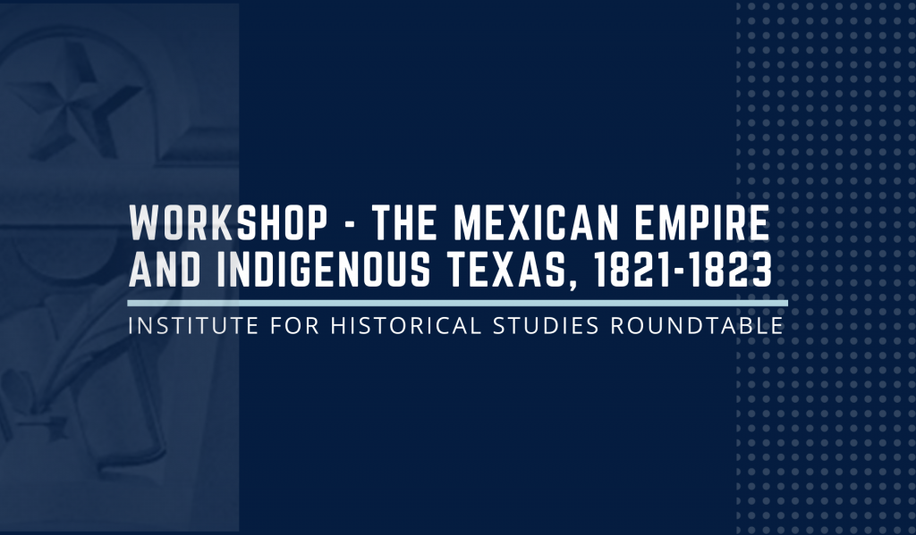 """Workshop: """"The Mexican Empire and Indigenous Texas, 1821-1823"""" by Sheena Cox, University of Texas at Austin"""