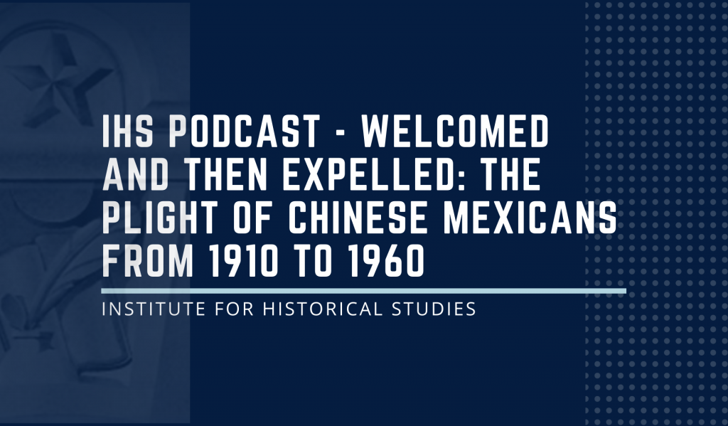 IHS Podcast - Welcomed and then Expelled: The Plight of Chinese Mexicans from 1910 to 1960