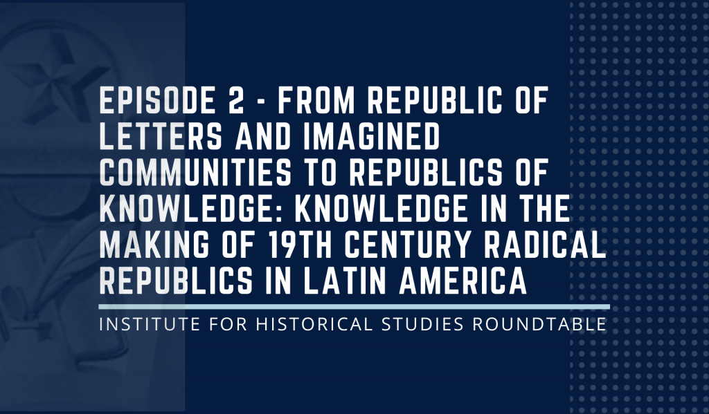 """IHS Podcast – Episode 2: """"From Republic of Letters and Imagined Communities to Republics of Knowledge: Knowledge in the Making of 19th Century Radical Republics in Latin America"""""""