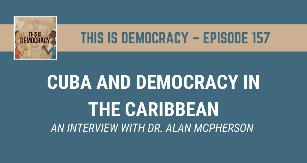 This is Democracy – Episode 157: Cuba and Democracy in the Caribbean