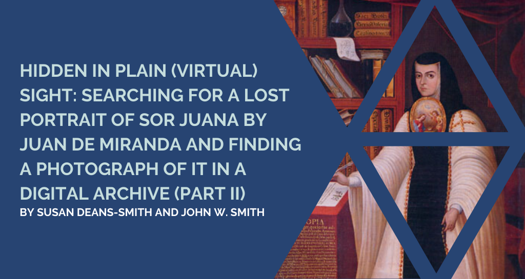 Hidden in Plain (Virtual) Sight: Searching for a Lost Portrait of Sor Juana by Juan de Miranda and Finding a Photograph of it in a Digital Archive