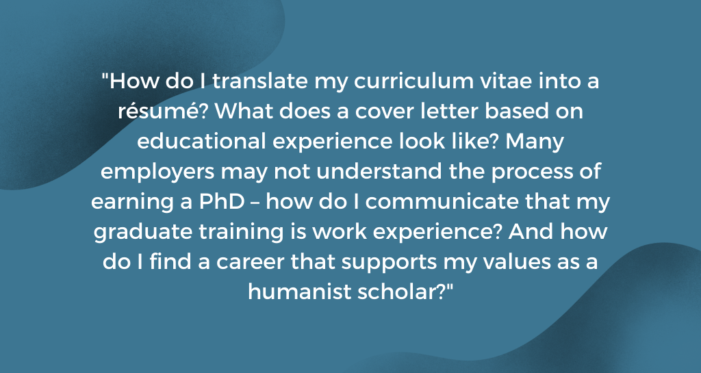 How do I translate my curriculum vitae into a résumé? What does a cover letter based on educational experience look like? Many employers may not understand the process of earning a PhD – how do I communicate that my graduate training is work experience? And how do I find a career that supports my values as a humanist scholar?