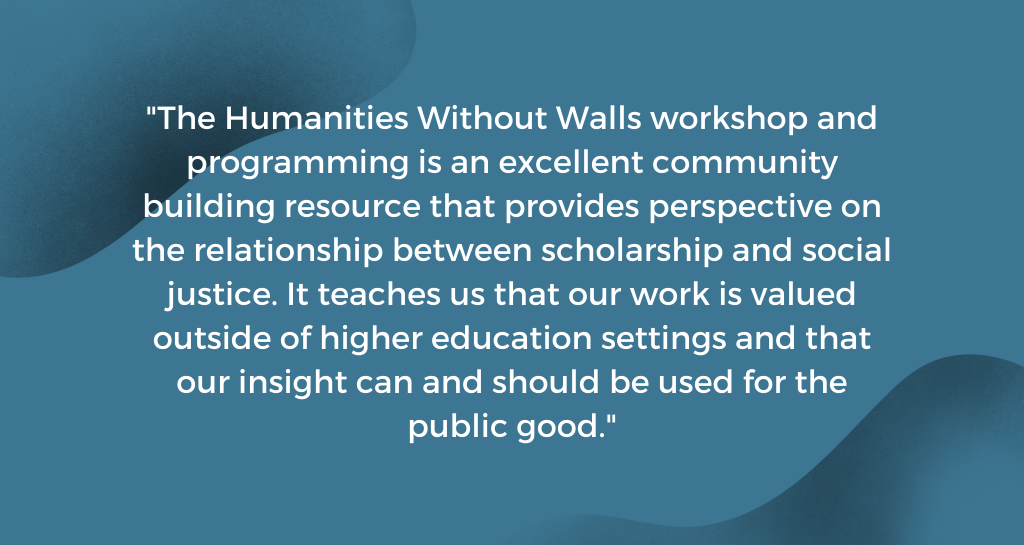 The Humanities Without Walls workshop and programming is an excellent community building resource that provides perspective on the relationship between scholarship and social justice. It teaches us that our work is valued outside of higher education settings and that our insight can and should be used for the public good.