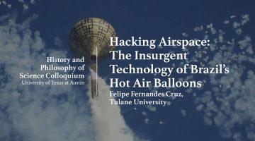 "HPS Talk: ""Hacking Airspace: The Insurgent Technology of Brazil's Hot Air Balloons"" by Felipe Fernandes Cruz, Tulane University"